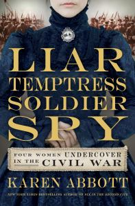 Liar, temptress, soldier, spy : four women undercover in the Civil War (cover)