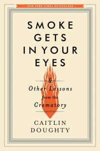 Smoke Gets in Your Eyes: And Other Lessons from the Crematory (cover)
